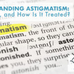 Understanding Astigmatism: What Is It, and How Is It Treated?